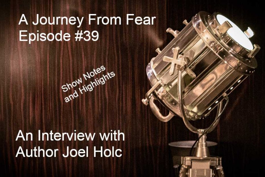 My Journey From Fear Show Notes and High Lights - an interview with Author Joel Holc