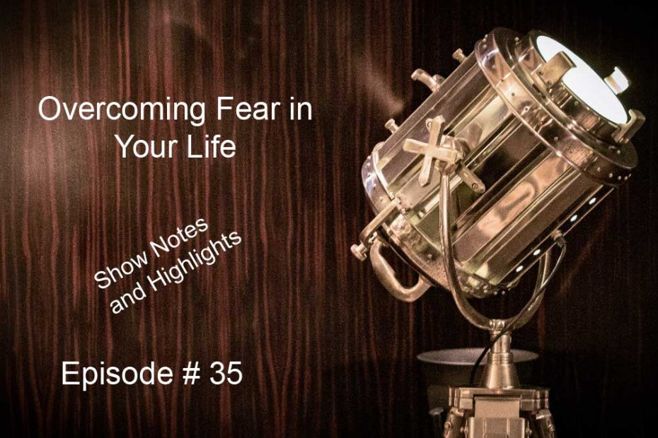 Overcoming Fear in Your Life Show Notes and Highlights Episode #35